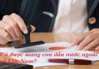 Có được mang con dấu nước ngoài về Việt Nam